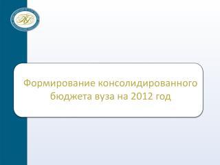 Формирование консолидированного бюджета вуза на 201 2  год