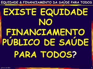 EXISTE EQUIDADE NO FINANCIAMENTO PÚBLICO DE SAÚDE PARA  TODOS ?