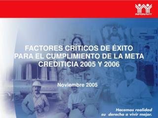 FACTORES CRÍTICOS DE ÉXITO PARA EL CUMPLIMIENTO DE LA META CREDITICIA 2005 Y 2006