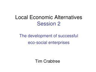 Local Economic Alternatives Session 2 The development of successful  eco-social enterprises