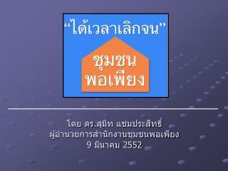 โดย ดร . สุมิท แช่มประสิทธิ์ ผู้อำนวยการสำนักงานชุมชนพอเพียง 9  มีนาคม  2552