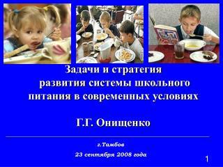 З адачи и стратегия   развития  системы школьного питания  в современных условиях Г.Г. Онищенко