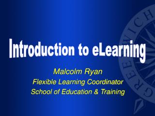 Malcolm Ryan Flexible Learning Coordinator School of Education & Training