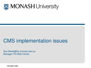CMS implementation issues Sue.Steele@its.monash.au Manager ITS Web Centre