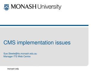 CMS implementation issues Sue.Steele@its.monash.au Manager ITS Web Centre