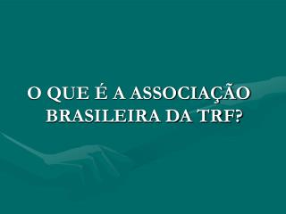 O QUE É A ASSOCIAÇÃO BRASILEIRA DA TRF?