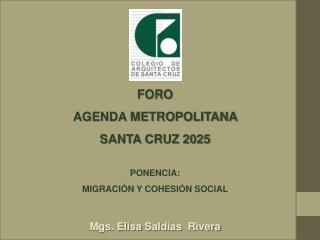 FORO   AGENDA METROPOLITANA  SANTA CRUZ 2025  PONENCIA:  MIGRACIÓN Y COHESIÓN SOCIAL