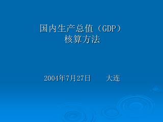 国内生产总值( GDP ) 核算方法 2004 年 7 月 27 日    大连