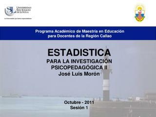 ESTADISTICA PARA LA INVESTIGACIÓN PSICOPEDAGÓGICA II José Luis Morón Octubre - 2011 Sesión 1