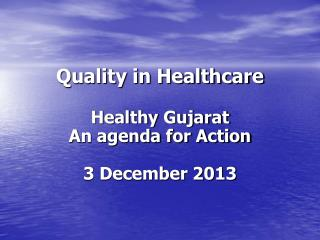 Quality in Healthcare Healthy Gujarat An agenda for Action 3 December 2013