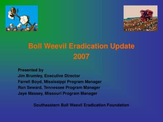 Boll Weevil Eradication Update 2007 	Presented by 	Jim Brumley, Executive Director