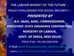 THE LABOUR MARKET OF THE FUTURE    POLICY CHALLENGES FOR SOCIAL SECURITY    PRESENTED BY  B.K. SAHU, ADDL. COMMISSIONER,