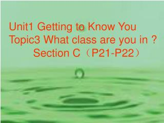 Unit1 Getting to Know You Topic3 What class are you in ?         Section C ( P21-P22 )