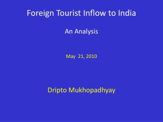 Foreign Tourist Inflow to India An Analysis May  21, 2010 Dripto Mukhopadhyay