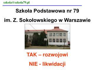 Szkoła Podstawowa nr 79  im. Z. Sokołowskiego w Warszawie TAK – rozwojowi NIE - likwidacji