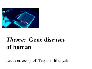 Theme:   Gene diseases  of human L ecturer : ass. prof. T е tyana Bihunyak