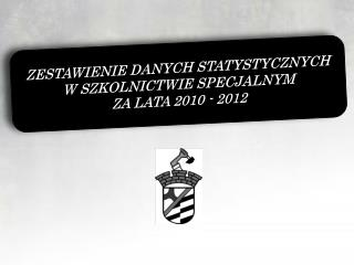 ZESTAWIENIE DANYCH STATYSTYCZNYCH  W SZKOLNICTWIE SPECJALNYM  ZA LATA 2010 - 2012
