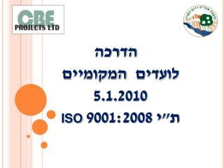 """הדרכה  לועדים  המקומיים 5.1.2010 ת""""י 9001:2008  ISO"""