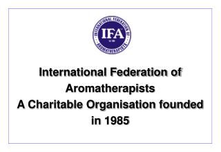 International Federation of Aromatherapists A Charitable Organisation founded  in 1985