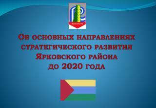 Об основных направлениях  стратегического развития  Ярковского района  до 2020 года