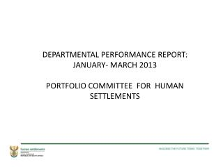 DEPARTMENTAL PERFORMANCE REPORT: JANUARY- MARCH 2013 PORTFOLIO COMMITTEE  FOR  HUMAN SETTLEMENTS
