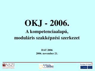 OKJ - 2006. A kompetenciaalapú, moduláris szakképzési szerkezet DAT 2006 2006. november 21.