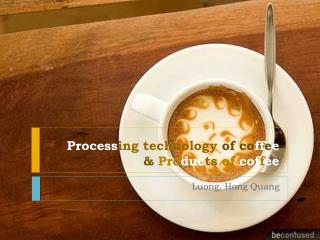Process ing technology  of co ff e e & Pro duc ts  of  cof f ee