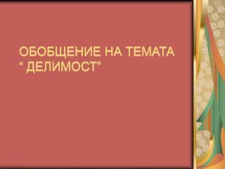 """ОБОБЩЕНИЕ НА ТЕМАТА  """" ДЕЛИМОСТ"""""""