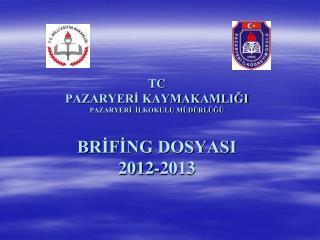 TC PAZARYERİ KAYMAKAMLIĞI PAZARYERİ  İLKOKULU MÜDÜRLÜĞÜ BRİFİNG DOSYASI 2012-2013