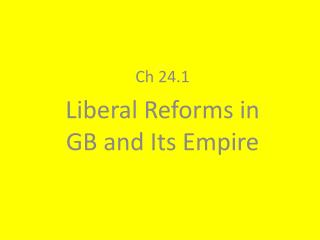 Ch 24.1  Liberal Reforms in GB and Its Empire