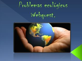 Problemas ecológicos  Webquest .