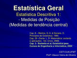 Estatística Geral Estatística Descritiva 1:   - Medidas de Posição (Medidas de tendência central)