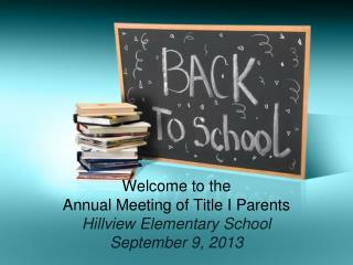 Welcome to the  Annual Meeting of Title I Parents Hillview Elementary School September 9, 2013