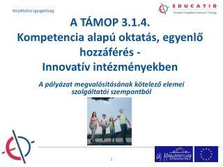 A T�MOP 3.1.4.  Kompetencia alap� oktat�s, egyenl? hozz�f�r�s - Innovat�v int�zm�nyekben