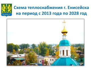 Схема теплоснабжения г. Енисейска на период с 2013 года по 2028 год
