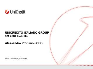 UNICREDITO ITALIANO GROUP 9M 2004 Results Alessandro Profumo - CEO