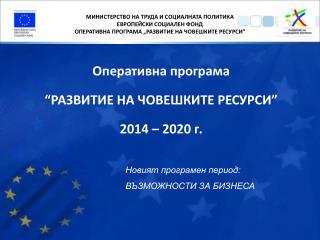 """Оперативна програма  """"РАЗВИТИЕ НА ЧОВЕШКИТЕ РЕСУРСИ """" 2014 – 2020 г."""
