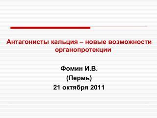 Антагонисты кальция – новые возможности органопротекции Фомин И.В.  (Пермь)  2 1 октября 2011