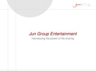 Jun Group Entertainment Harnessing the power of file sharing
