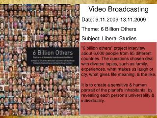 Video Broadcasting Date: 9.11.2009-13.11.2009 Theme: 6 Billion Others Subject: Liberal Studies