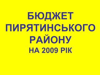 БЮДЖЕТ ПИРЯТИНСЬКОГОРАЙОНУ   НА 2009 РІК