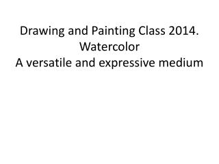 Drawing and Painting Class 2014. Watercolor A versatile and expressive medium