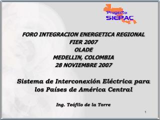 FORO INTEGRACION ENERGETICA REGIONAL FIER 2007 OLADE MEDELLIN, COLOMBIA 28 NOVIEMBRE 2007