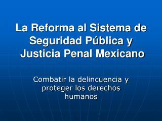 La Reforma al Sistema de Seguridad Pública y  Justicia Penal Mexicano
