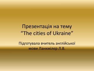 """Презентація на тему  """" The cities of Ukraine"""""""
