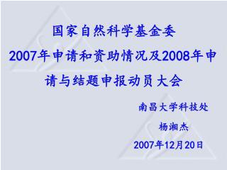 国家自然科学基金委 2007 年申请和资助情况及 2008 年申请与结题申报动员大会 南昌大学科技处 杨湘杰 2007 年 12 月 20 日