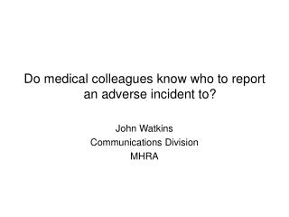 Do medical colleagues know who to report an adverse incident to  John Watkins Communications Division MHRA