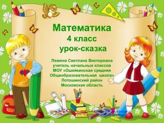 Математика 4 класс  урок-сказка Лямина Светлана Викторовна учитель начальных классов