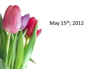 May 15 th , 2012