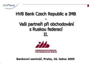 HVB Bank Czech Republic a IMB -  Vaši partneři při obchodování  s Ruskou federací  II.
